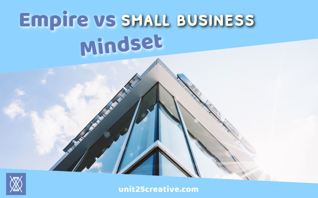 What You Need to Know: Empire Vs. Small Business Mindset