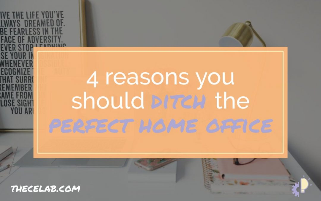 4 Reasons You Should Ditch the Perfect Home Office